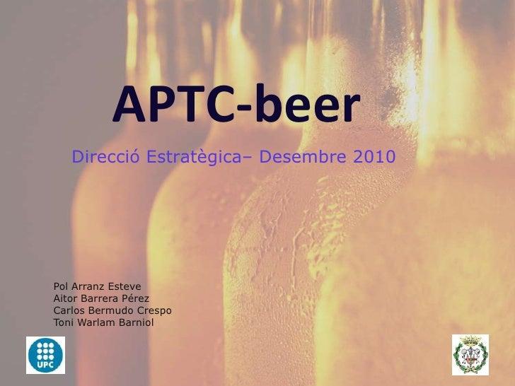 APTC-beer<br />DireccióEstratègica– Desembre 2010<br />Pol Arranz Esteve<br />Aitor Barrera Pérez<br />Carlos Bermudo Cres...