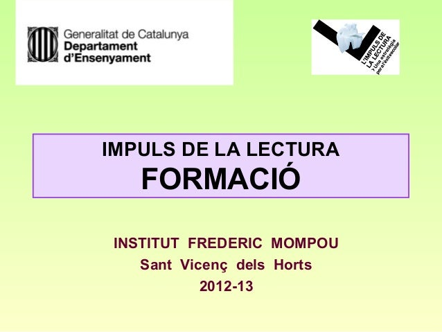IMPULS DE LA LECTURA   FORMACIÓINSTITUT FREDERIC MOMPOU   Sant Vicenç dels Horts           2012-13