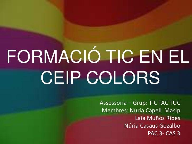 FORMACIÓ TIC EN EL   CEIP COLORS         Assessoria – Grup: TIC TAC TUC          Membres: Núria Capell Masip              ...