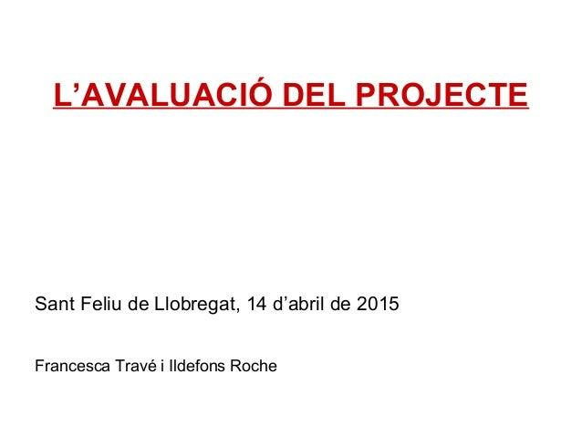 L'AVALUACIÓ DEL PROJECTE Sant Feliu de Llobregat, 14 d'abril de 2015 Francesca Travé i Ildefons Roche