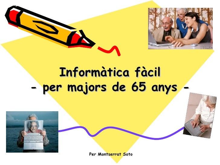 Informàtica fàcil- per majors de 65 anys -         Per Montserrat Soto
