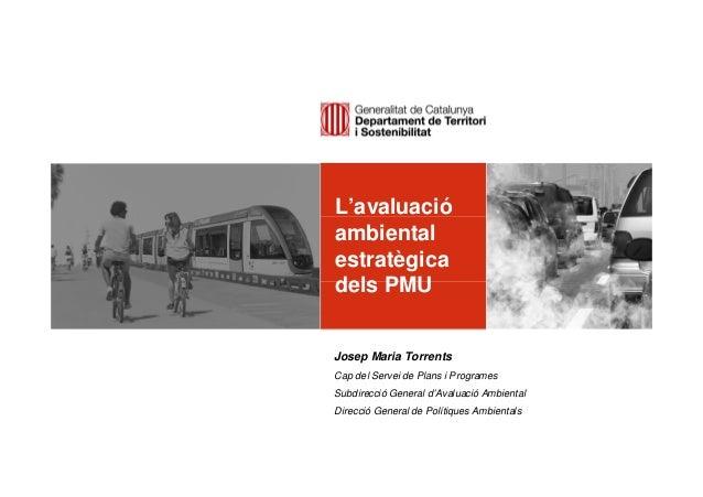 L'avaluació ambiental estratègica dels PMU Josep Maria Torrents Cap del Servei de Plans i Programes Subdirecció General d'...