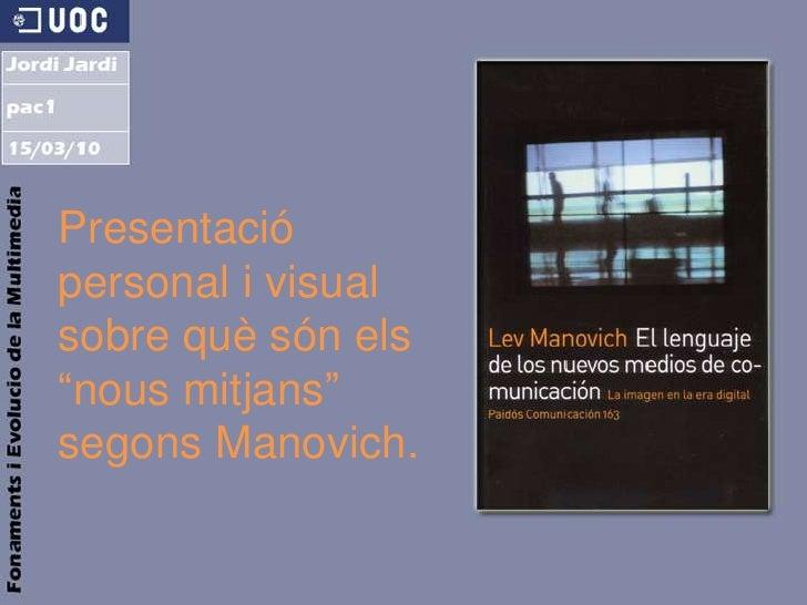 """Presentació personal i visualsobre quèsónels """"nousmitjans""""segonsManovich.<br />"""