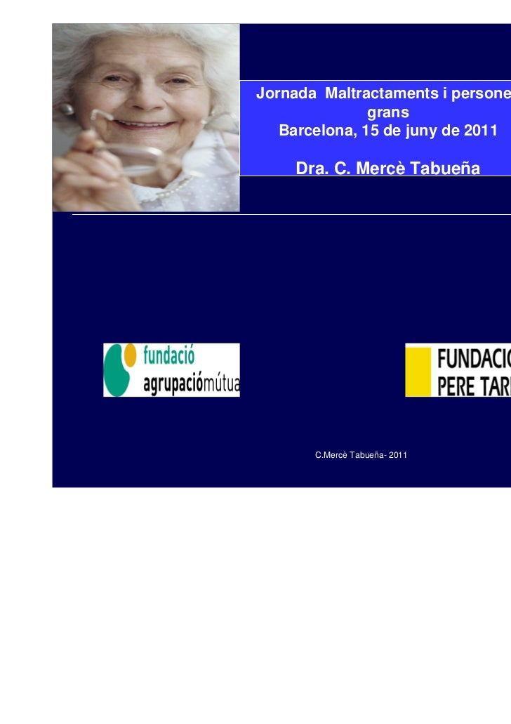 Jornada Maltractaments i persones               grans   Barcelona, 15 de juny de 2011    Dra. C. Mercè Tabueña       C.Mer...