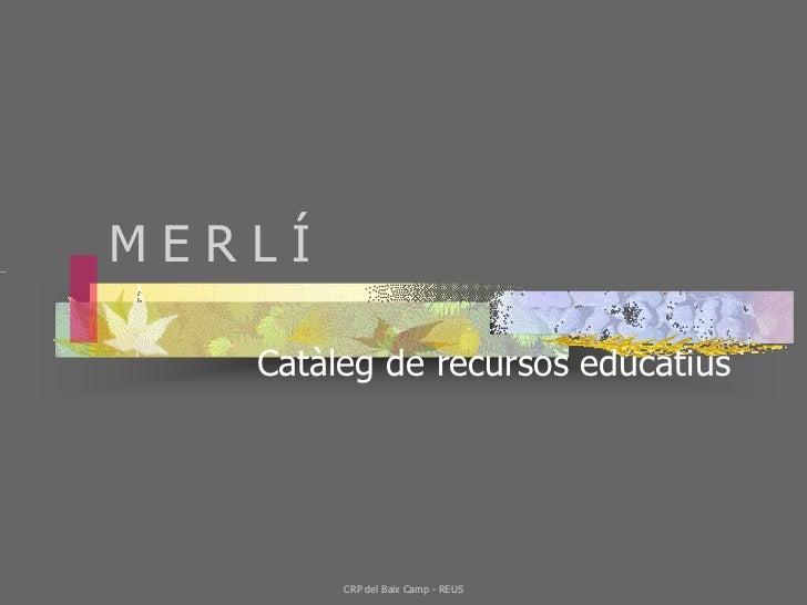 MERLÍ   Catàleg de recursos educatius        CRP del Baix Camp - REUS