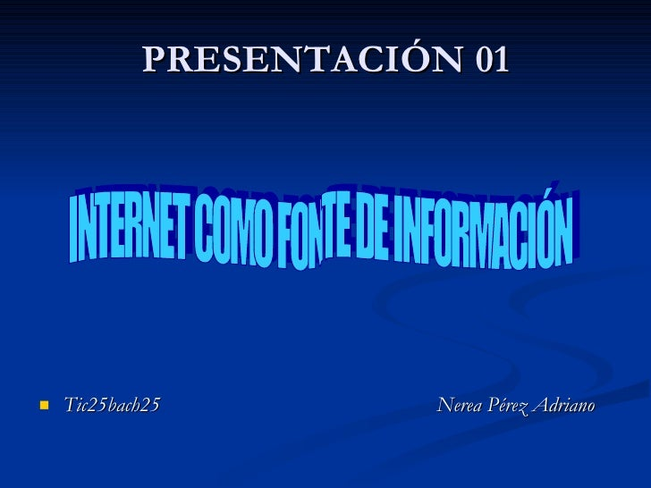 PRESENTACIÓN 01 <ul><li>Tic25bach25  Nerea Pérez Adriano </li></ul>INTERNET COMO FONTE DE INFORMACIÓN