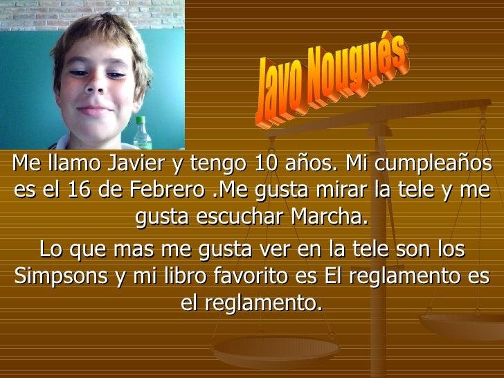 Me llamo Javier y tengo 10 años. Mi cumpleaños es el 16 de Febrero .Me gusta mirar la tele y me gusta escuchar Marcha. Lo ...