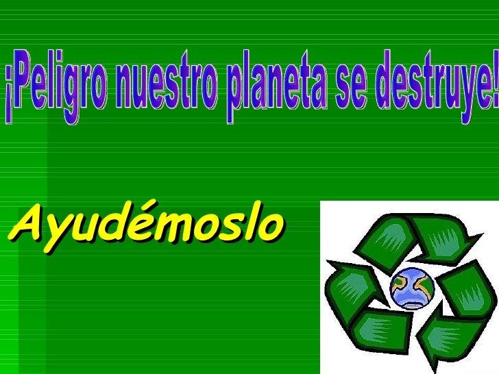 Ayudémoslo ¡Peligro nuestro planeta se destruye!