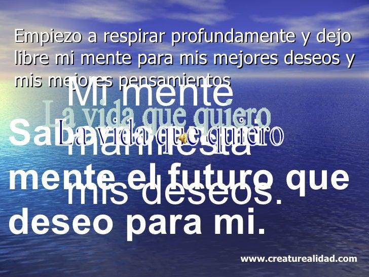 Empiezo a respirar profundamente y dejo libre mi mente para mis mejores deseos y mis mejores pensamientos Mi mente manifie...