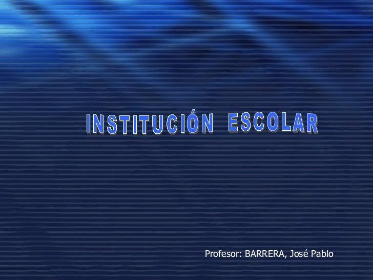 INSTITUCIÓN  ESCOLAR Profesor: BARRERA, José Pablo