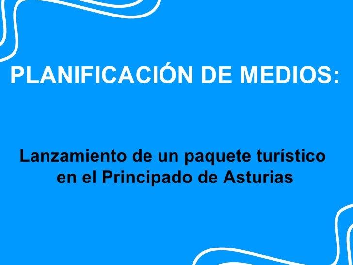 PLANIFICACIÓN DE MEDIOS:   Lanzamiento de un paquete turístico     en el Principado de Asturias