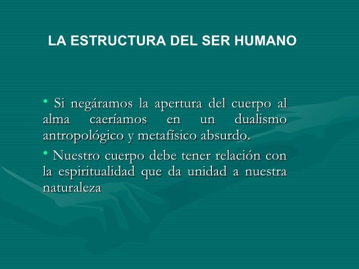 LA ESTRUCTURA DEL SER HUMANO    • Si negáramos la apertura del cuerpo al alma caeríamos en un dualismo antropológico y met...