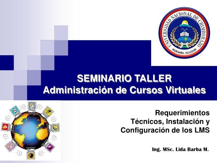 20/08/2009<br />SEMINARIO TALLER<br />Administración de Cursos Virtuales<br />Requerimientos Técnicos, Instalación y Confi...
