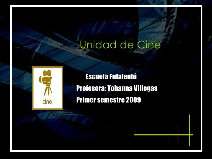 <ul><li>Unidad de Cine </li></ul>Primer semestre 2009 Profesora: Yohanna Villegas Escuela Futaleufú