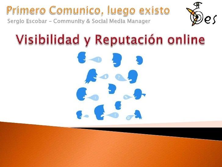 Primero Comunico, luego existo<br />Sergio Escobar – Community & Social Media Manager<br />Visibilidad y Reputación online...