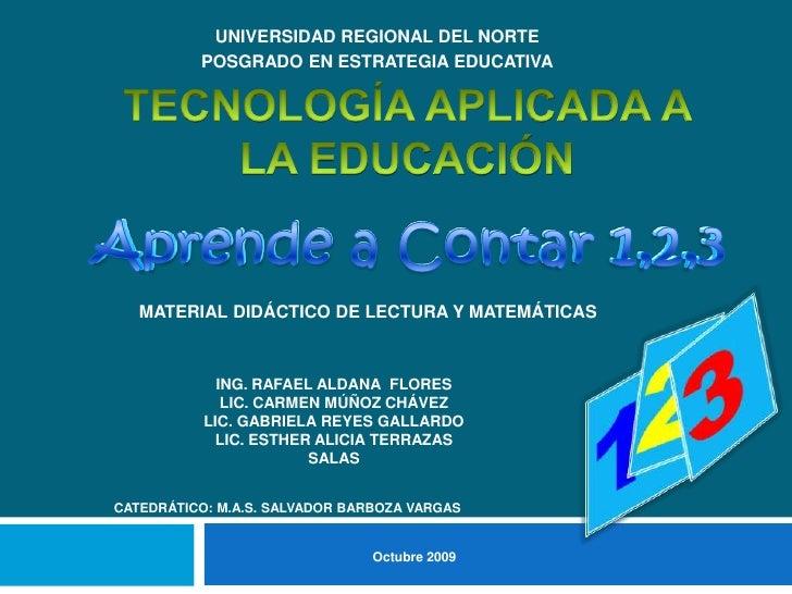 UNIVERSIDAD REGIONAL DEL NORTE<br />POSGRADO EN ESTRATEGIA EDUCATIVA<br />TECNOLOGÍA APLICADA A LA EDUCACIÓN<br />Aprende ...