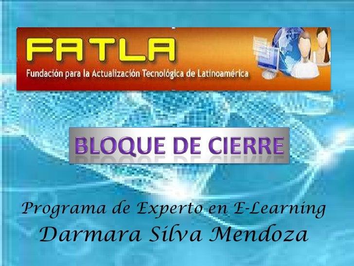 Bloque de Cierre<br />Programa de Experto en E-Learning<br />Darmara Silva Mendoza<br />