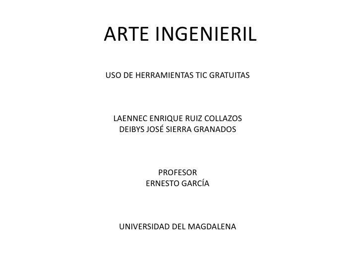 ARTE INGENIERIL<br />USO DE HERRAMIENTAS TIC GRATUITAS<br />LAENNEC ENRIQUE RUIZ COLLAZOS<br />DEIBYS JOSÉ SIERRA GRANADOS...