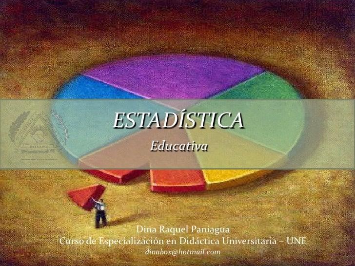ESTADÍSTICA<br />Educativa<br />Dina Raquel Paniagua<br />Curso de Especialización en Didáctica Universitaria – UNE<br />d...