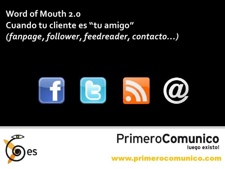 """Word of Mouth 2.0<br />Cuando tu cliente es """"tu amigo""""<br />(fanpage, follower, feedreader, contacto…)<br />www.primerocom..."""