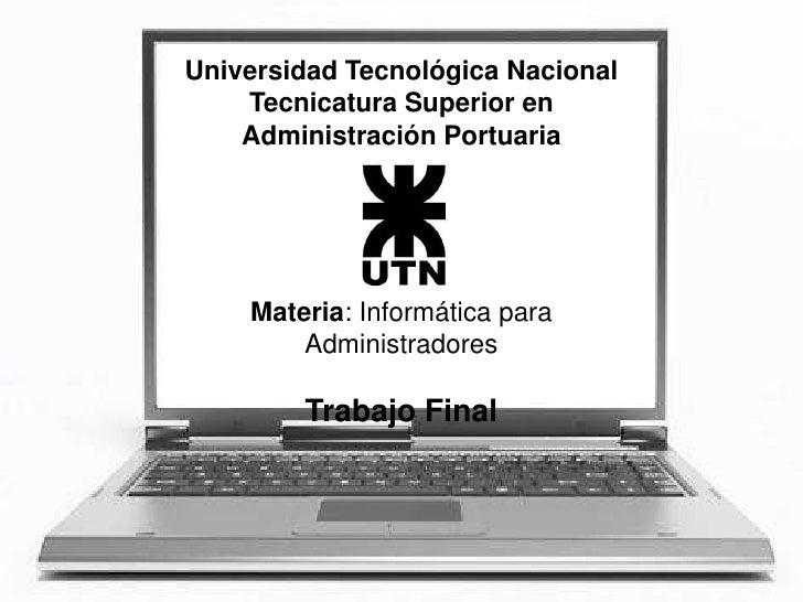Universidad Tecnológica Nacional     Tecnicatura Superior en     Administración Portuaria         Materia: Informática par...