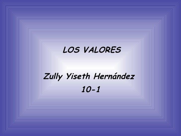 <ul><li>LOS VALORES </li></ul><ul><li>Zully Yiseth Hernández  </li></ul><ul><li>10-1 </li></ul>