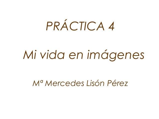 PRÁCTICA 4 Mi vida en imágenes Mª Mercedes Lisón Pérez