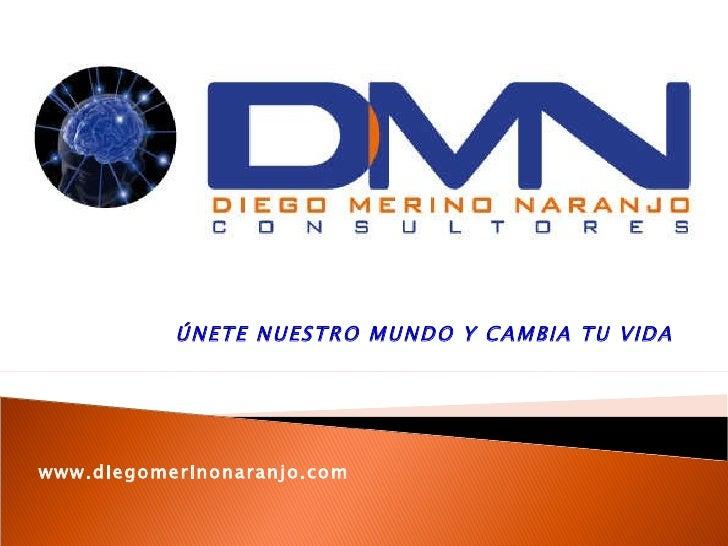 ÚNETE NUESTRO MUNDO Y CAMBIA TU VIDA  www.diegomerinonaranjo.com