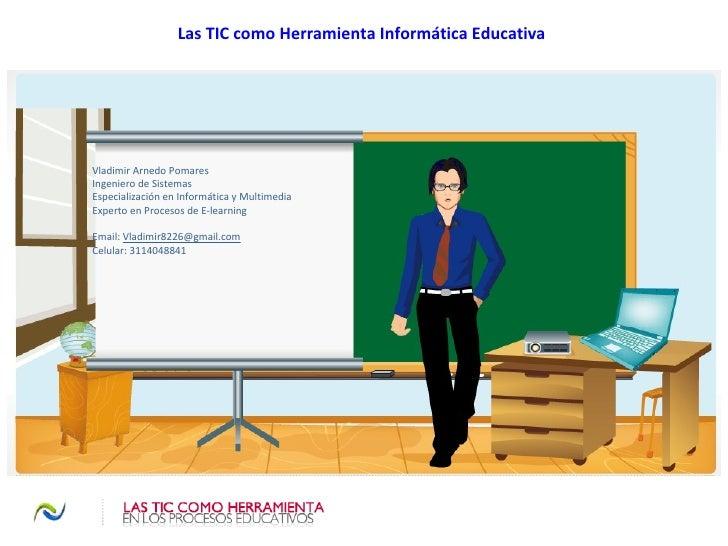 Las TIC como Herramienta Informática Educativa Vladimir Arnedo Pomares Ingeniero de Sistemas  Especialización en Informáti...