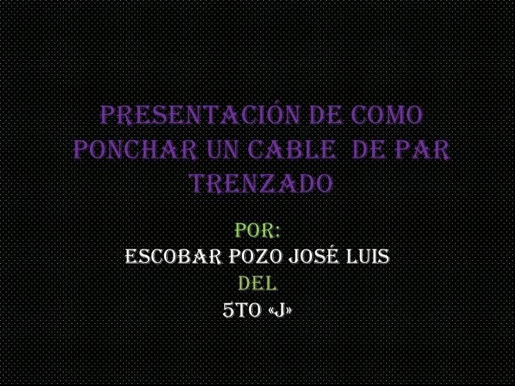 Presentación de como ponchar un cable  de par trenzado<br />Por: <br />Escobar Pozo José Luis<br />Del<br />5to «j»<br />