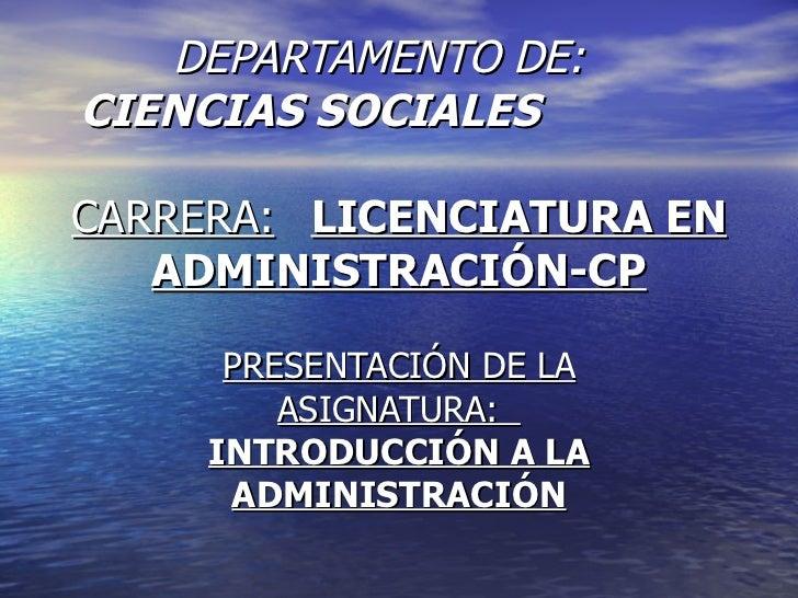 DEPARTAMENTO DE:  CIENCIAS SOCIALES CARRERA: LICENCIATURA EN ADMINISTRACIÓN-CP PRESENTACIÓN DE LA ASIGNATURA:  INTRODUCCIÓ...