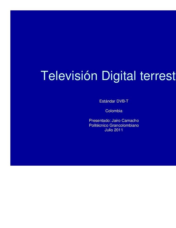 Televisión Digital terrestre              Estándar DVB-T                 Colombia         Presentado: Jairo Camacho       ...