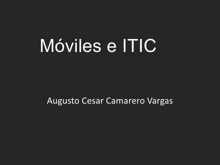 Móviles e ITIC<br />Augusto Cesar Camarero Vargas<br />