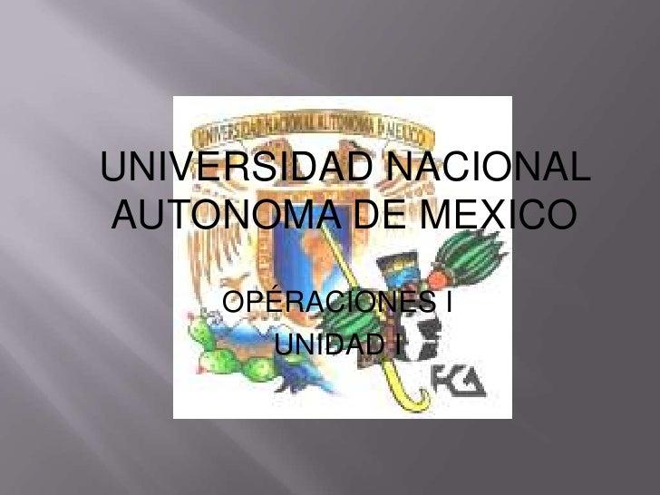 UNIVERSIDAD NACIONALAUTONOMA DE MEXICO    OPÉRACIONES I      UNIDAD I