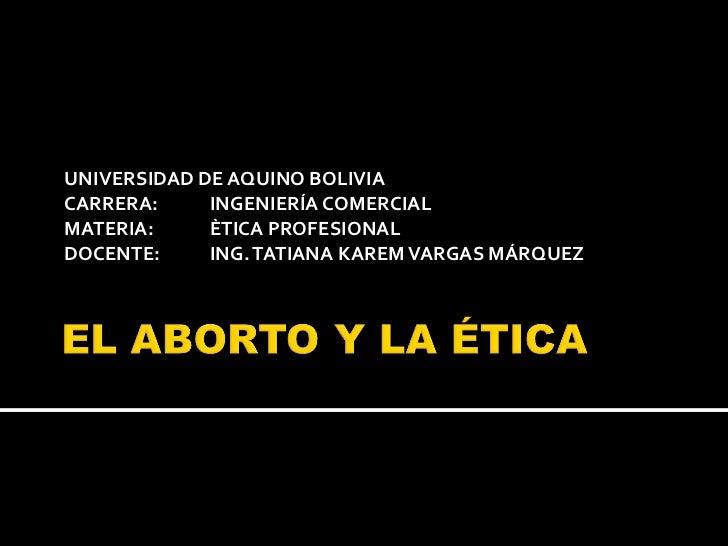 UNIVERSIDAD DE AQUINO BOLIVIA CARRERA: INGENIERÍA COMERCIAL MATERIA:  ÈTICA PROFESIONAL DOCENTE:  ING. TATIANA KAREM VARGA...