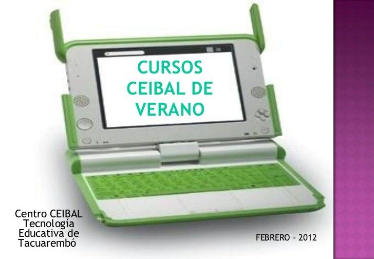 CURSOS CEIBAL DE VERANO Centro CEIBAL Tecnología Educativa de Tacuarembó  FEBRERO - 2012