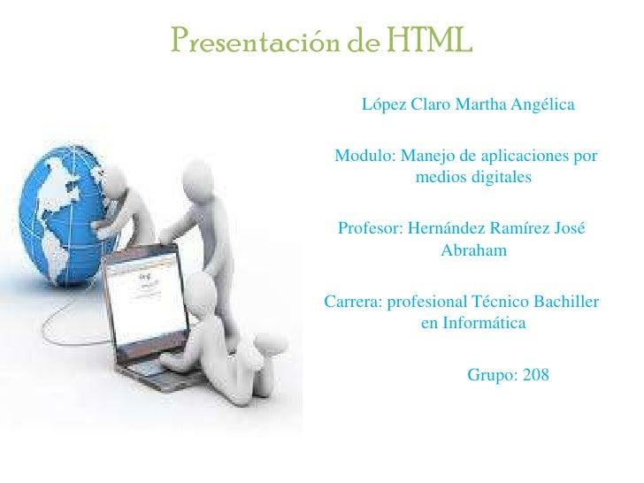 Presentación de HTML               López Claro Martha Angélica           Modulo: Manejo de aplicaciones por               ...
