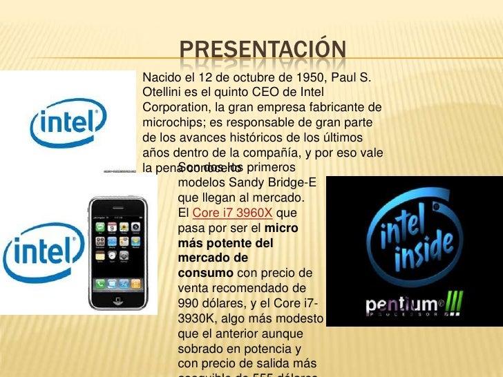 PRESENTACIÓNNacido el 12 de octubre de 1950, Paul S.Otellini es el quinto CEO de IntelCorporation, la gran empresa fabrica...