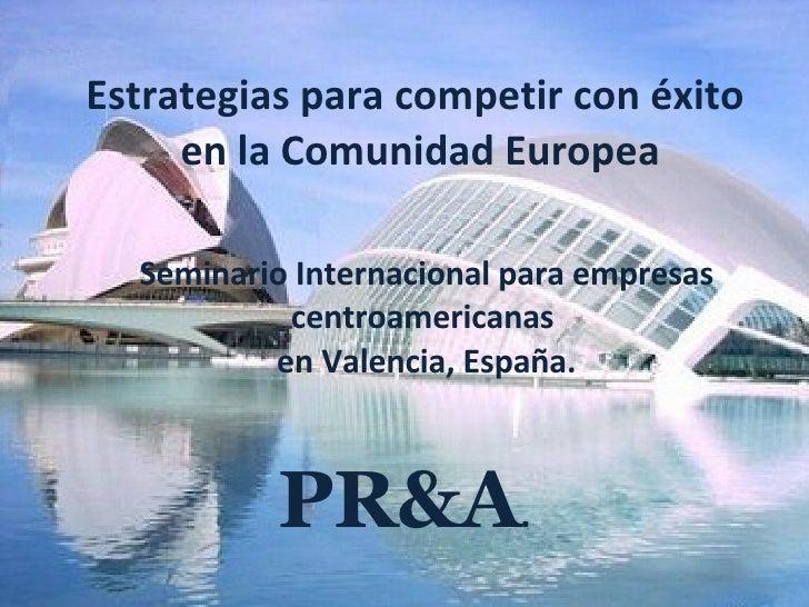 Estrategias para competir con éxito  en la Comunidad Europea Seminario Internacional para empresas centroamericanas  en Va...