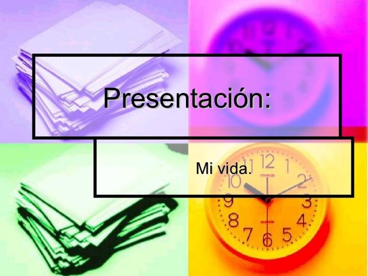 Presentación:       Mi vida.