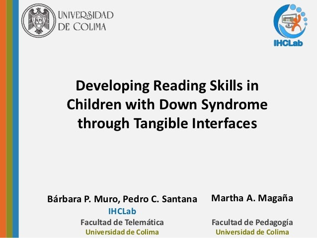 IHCLab     Developing Reading Skills in    Children with Down Syndrome     through Tangible InterfacesBárbara P. Muro, Ped...