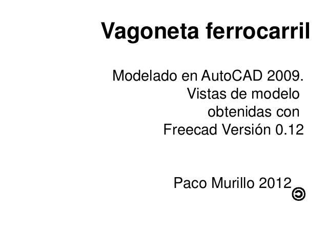 Vagoneta ferrocarril Modelado en AutoCAD 2009.           Vistas de modelo              obtenidas con       Freecad Versión...