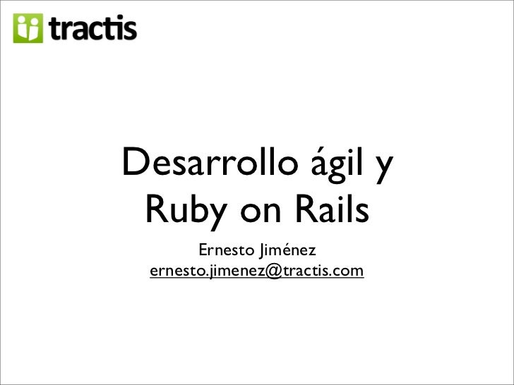 Desarrollo ágil y  Ruby on Rails        Ernesto Jiménez  ernesto.jimenez@tractis.com