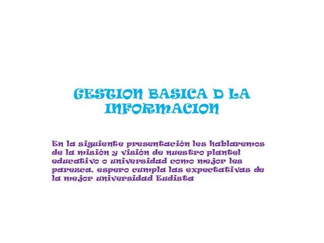 GESTION BASICA D LA       INFORMACIONEn la siguiente presentación les hablaremosde la misión y visión de nuestro planteled...