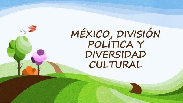 MÉXICO, DIVISIÓNPOLÍTICA YDIVERSIDADCULTURAL