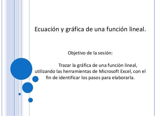 Ecuación y gráfica de una función lineal. Objetivo de la sesión: Trazar la gráfica de una función lineal, utilizando las h...