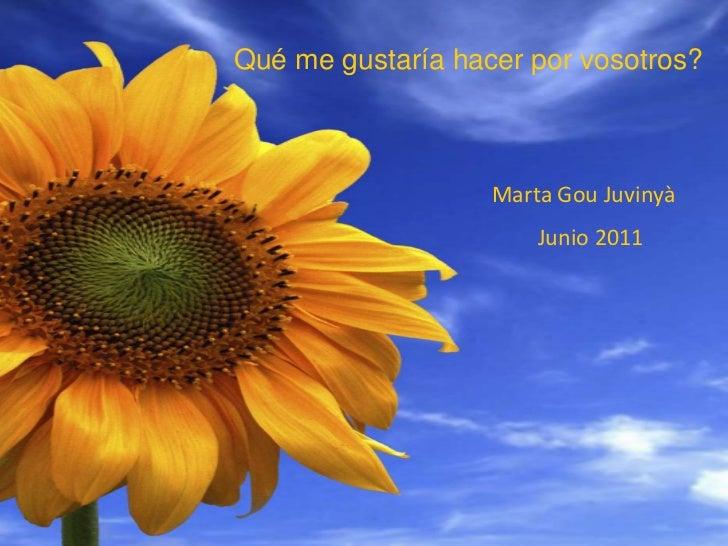 Qué me gustaría hacer por vosotros?<br />Marta GouJuvinyà<br />Junio 2011<br />