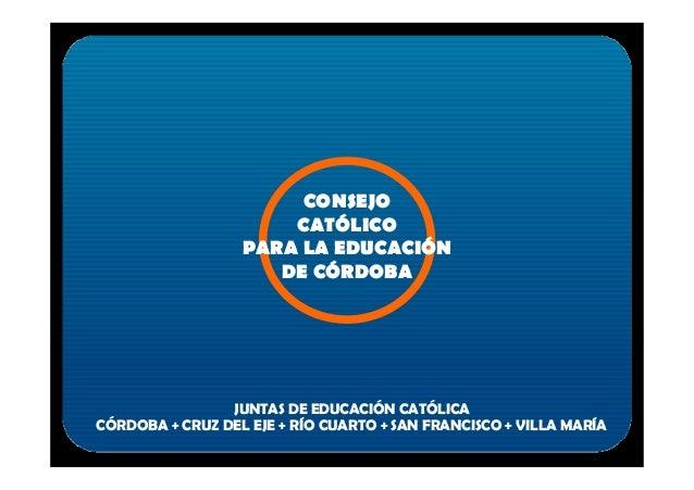 CONSEJO CATÓLICO PARA LA EDUCACIÓN DE CÓRDOBA CÓRDOBA + CRUZ DEL EJE + RÍO CUARTO + SAN FRANCISCO + VILLA MARÍA JUNTAS DE ...