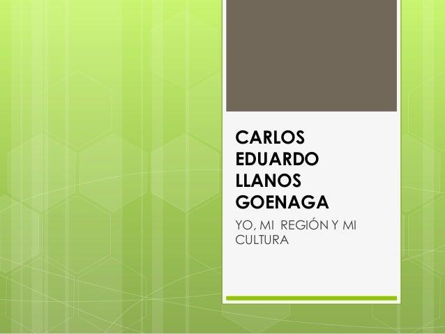 CARLOS EDUARDO LLANOS GOENAGA YO, MI REGIÓN Y MI CULTURA