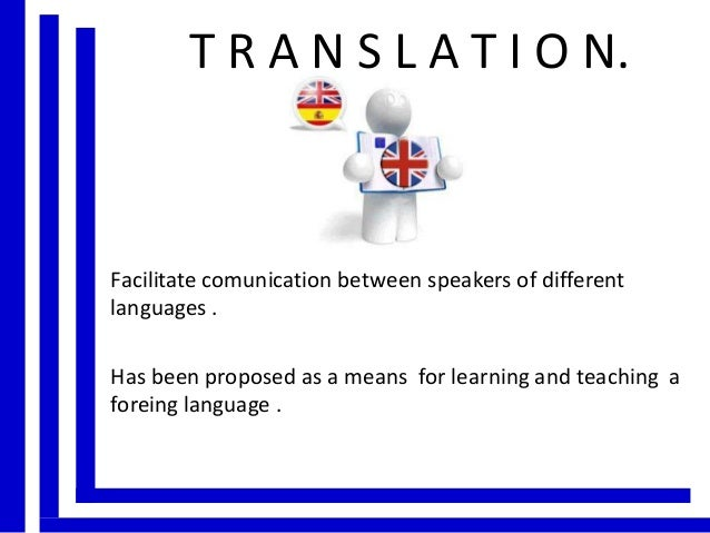 T R A N S L A T I O N.  Facilitate comunication between speakers of different languages . Has been proposed as a means for...